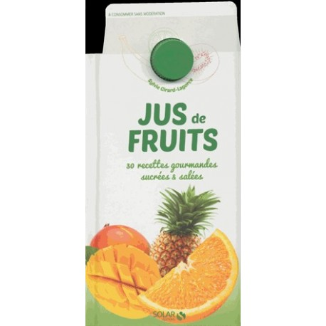 Jus de fruits - 30 recettes gourmandes sucrées et salées