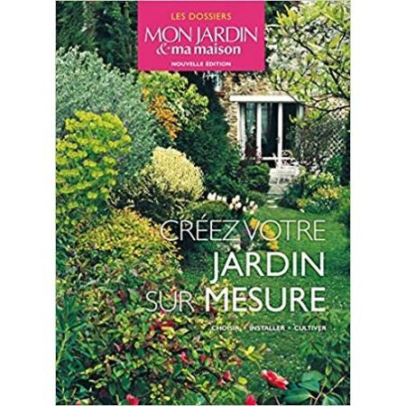 Créer votre jardin sur mesure - Choisir, installer, cultiver