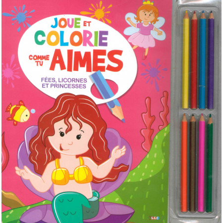 Joue et colorie comme tu aimes Fées, licornes et princesses