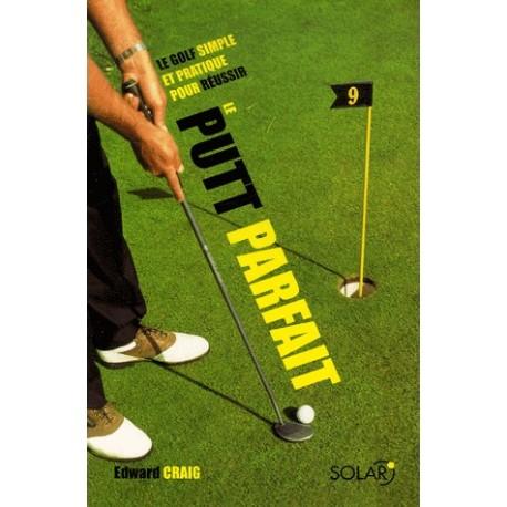 Le putt parfait - Le golf simple et pratique pour réussir