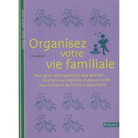 Organisez votre vie familiale - Pour gérer votre quotidien avec sérénité, faire face aux imprévus..